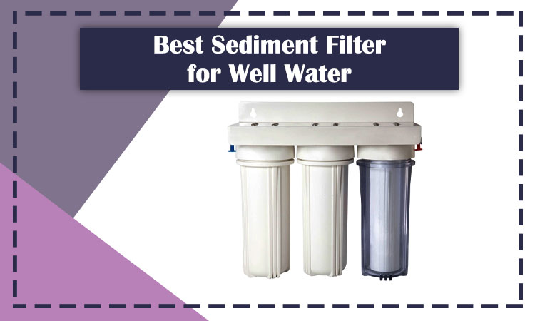5 Best Sediment Filter for Well Water in 2020