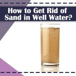 How to Get Rid of Sand in Well Water