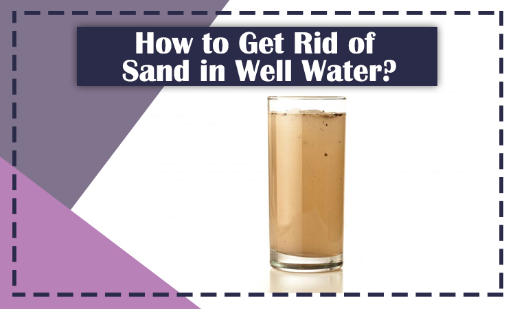 How to Get Rid of Sand in Well Water?