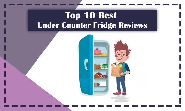 Top 10 Best Under Counter Fridge Reviews 2020 [Buying Guide]