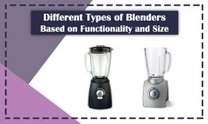 Different Types of Blenders Based on Functionality and Size