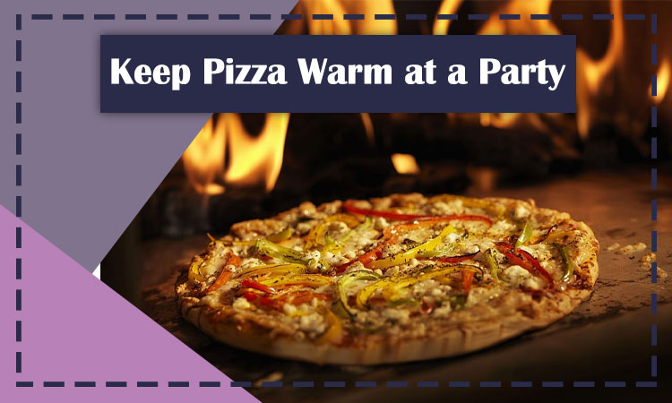 Keep Pizza Warm at a party