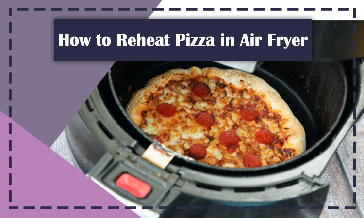 How to Reheat Pizza in Air Fryer?